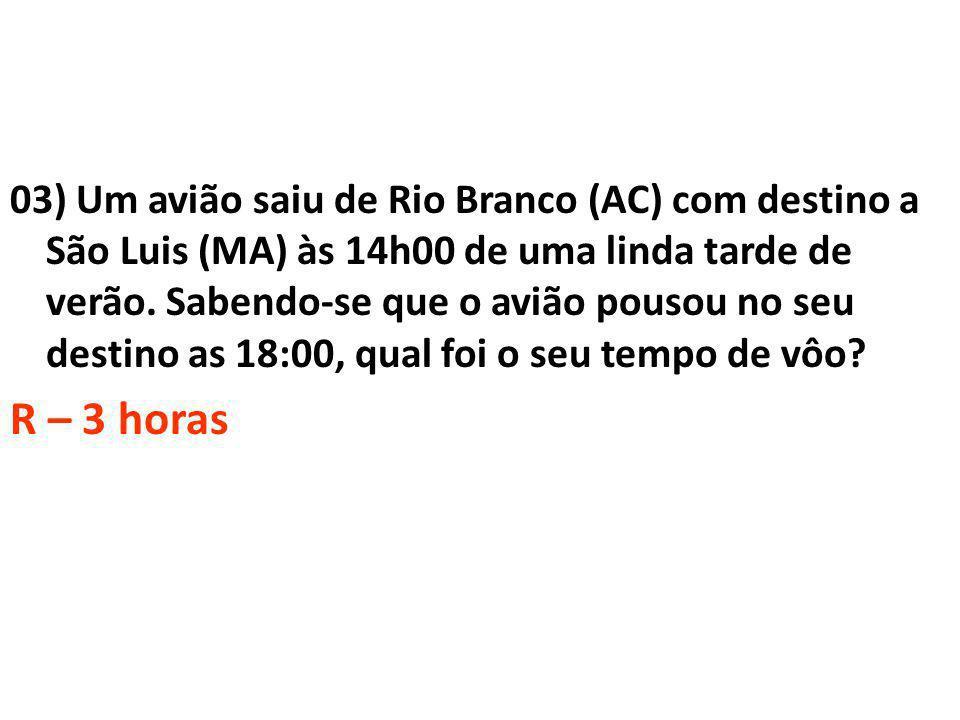 03) Um avião saiu de Rio Branco (AC) com destino a São Luis (MA) às 14h00 de uma linda tarde de verão. Sabendo-se que o avião pousou no seu destino as