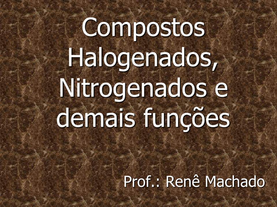 Compostos Halogenados, Nitrogenados e demais funções Prof.: Renê Machado
