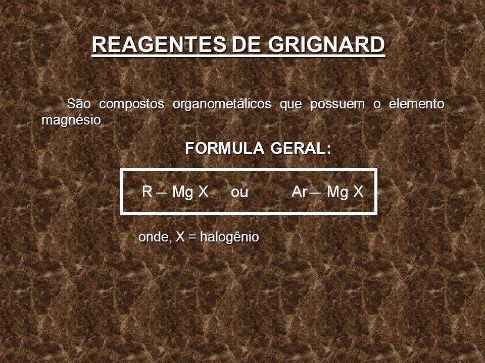 REAGENTES DE GRIGNARD São compostos organometálicos que possuem o elemento magnésio FORMULA GERAL: FORMULA GERAL: onde, X = halogênio onde, X = halogê