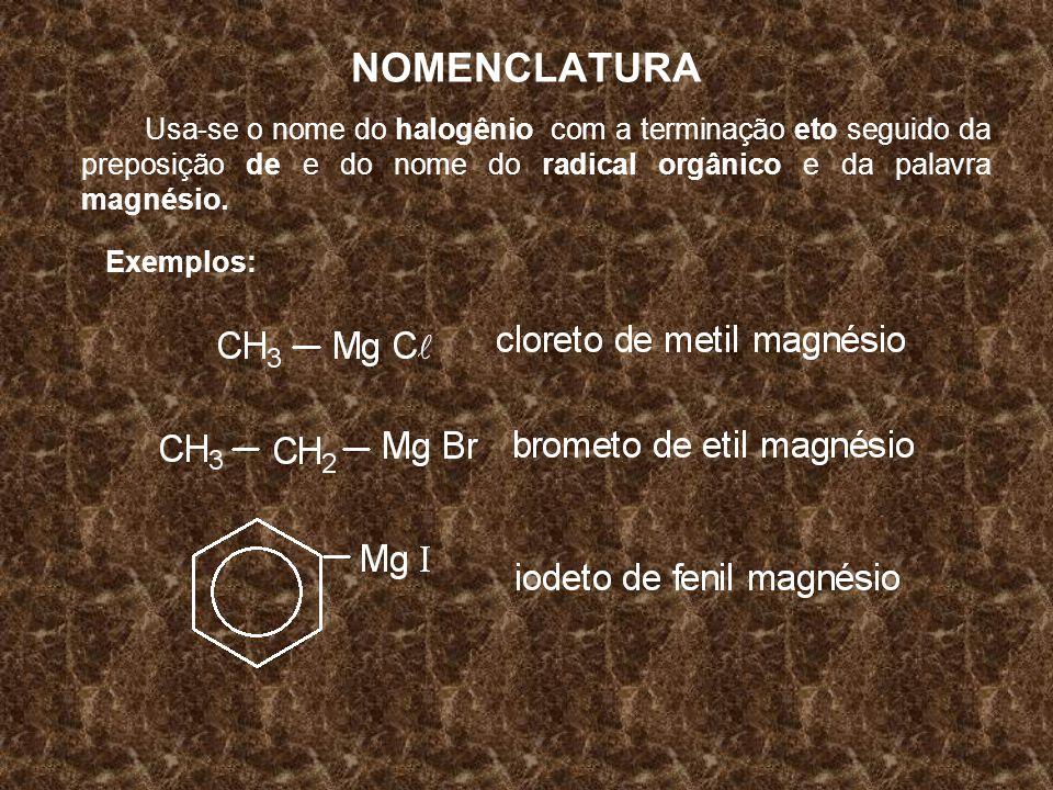 NOMENCLATURA Usa-se o nome do halogênio com a terminação eto seguido da preposição de e do nome do radical orgânico e da palavra magnésio. Exemplos:
