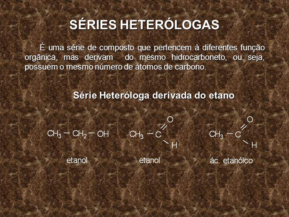 SÉRIES HETERÓLOGAS É uma série de composto que pertencem à diferentes função orgânica, mas derivam do mesmo hidrocarboneto, ou seja, possuem o mesmo n