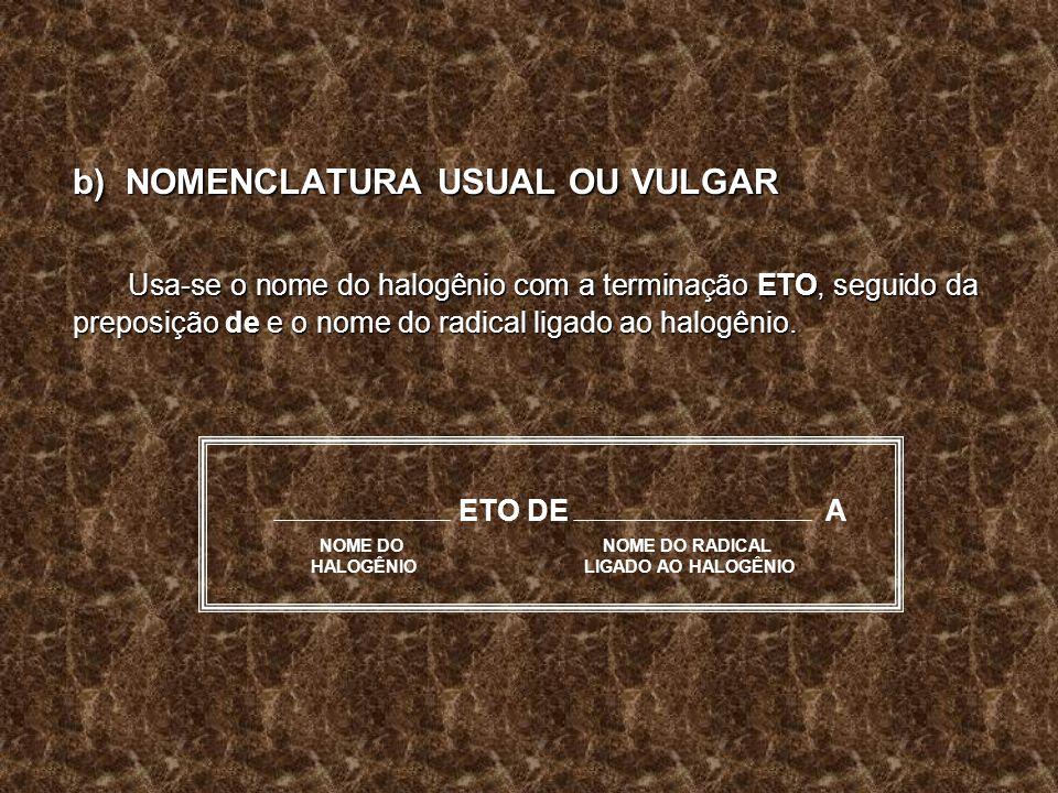 b) NOMENCLATURA USUAL OU VULGAR Usa-se o nome do halogênio com a terminação ETO, seguido da preposição de e o nome do radical ligado ao halogênio. ETO