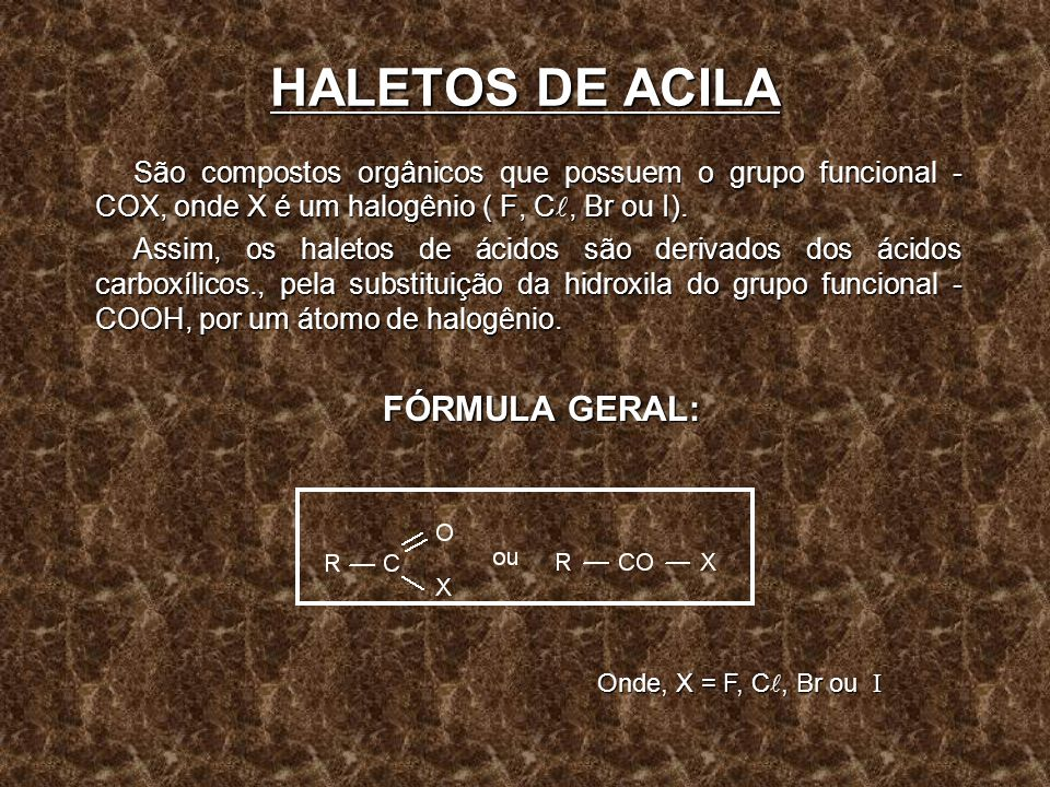 HALETOS DE ACILA São compostos orgânicos que possuem o grupo funcional - COX, onde X é um halogênio ( F, C, Br ou I). Assim, os haletos de ácidos são
