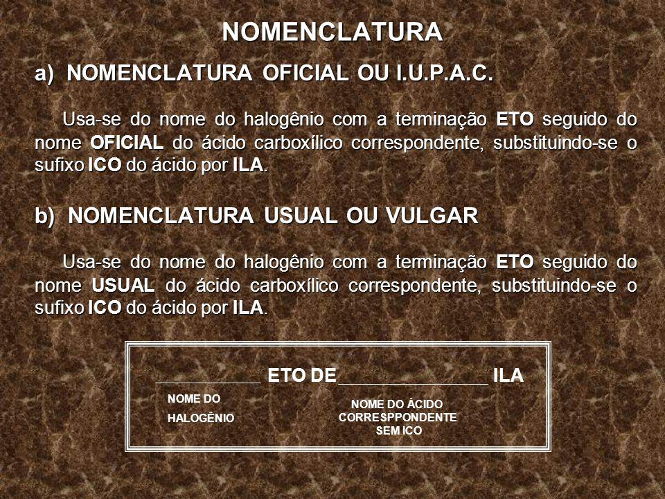NOMENCLATURA a) NOMENCLATURA OFICIAL OU I.U.P.A.C. Usa-se do nome do halogênio com a terminação ETO seguido do nome OFICIAL do ácido carboxílico corre
