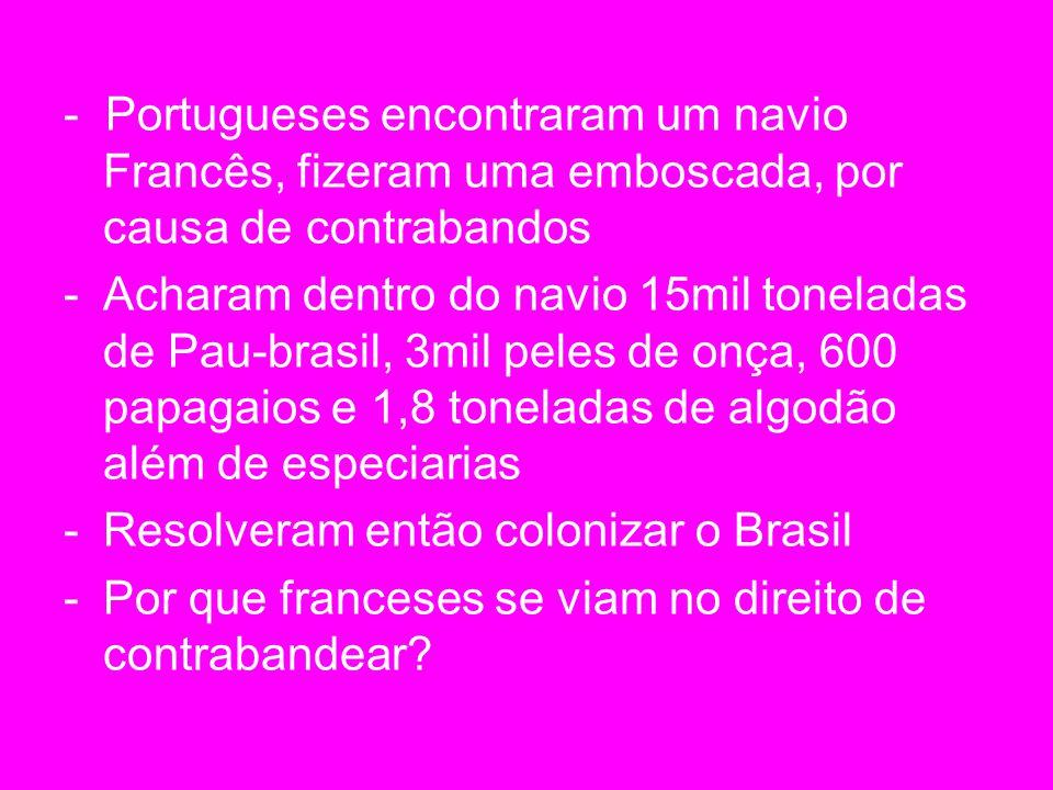 - Portugueses encontraram um navio Francês, fizeram uma emboscada, por causa de contrabandos -Acharam dentro do navio 15mil toneladas de Pau-brasil, 3