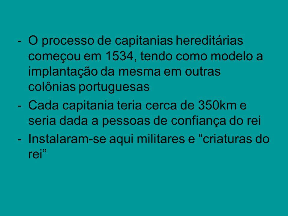 -O processo de capitanias hereditárias começou em 1534, tendo como modelo a implantação da mesma em outras colônias portuguesas -Cada capitania teria cerca de 350km e seria dada a pessoas de confiança do rei -Instalaram-se aqui militares e criaturas do rei