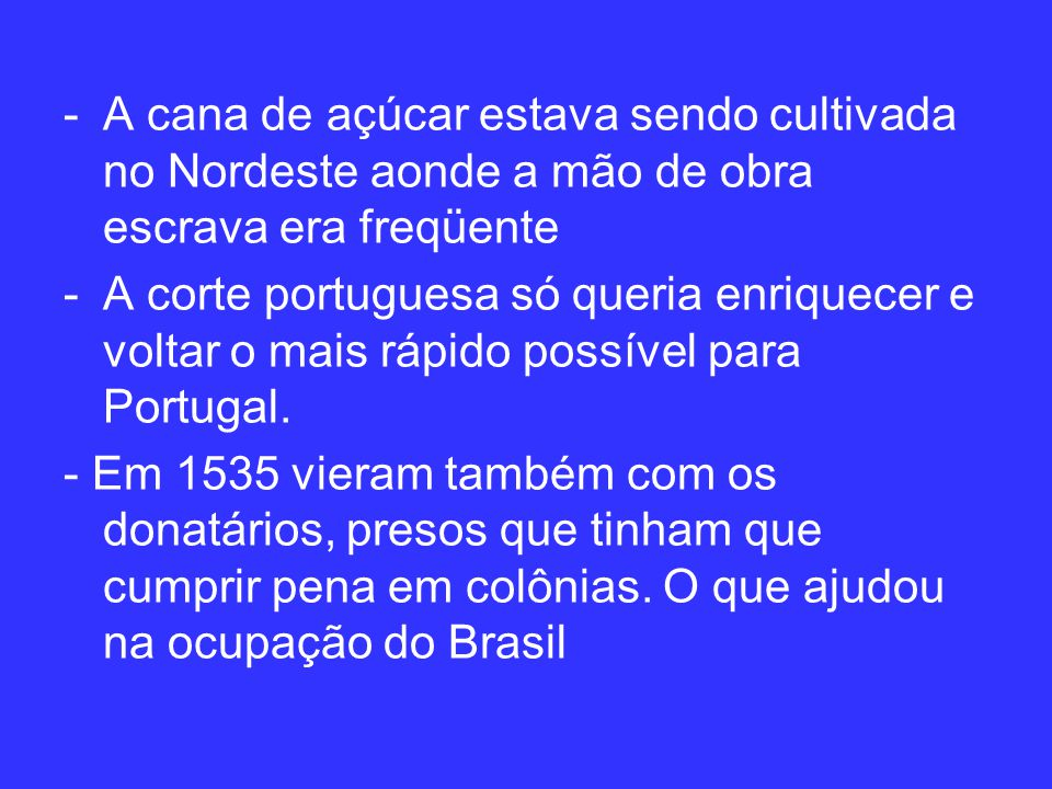 -A cana de açúcar estava sendo cultivada no Nordeste aonde a mão de obra escrava era freqüente -A corte portuguesa só queria enriquecer e voltar o mais rápido possível para Portugal.