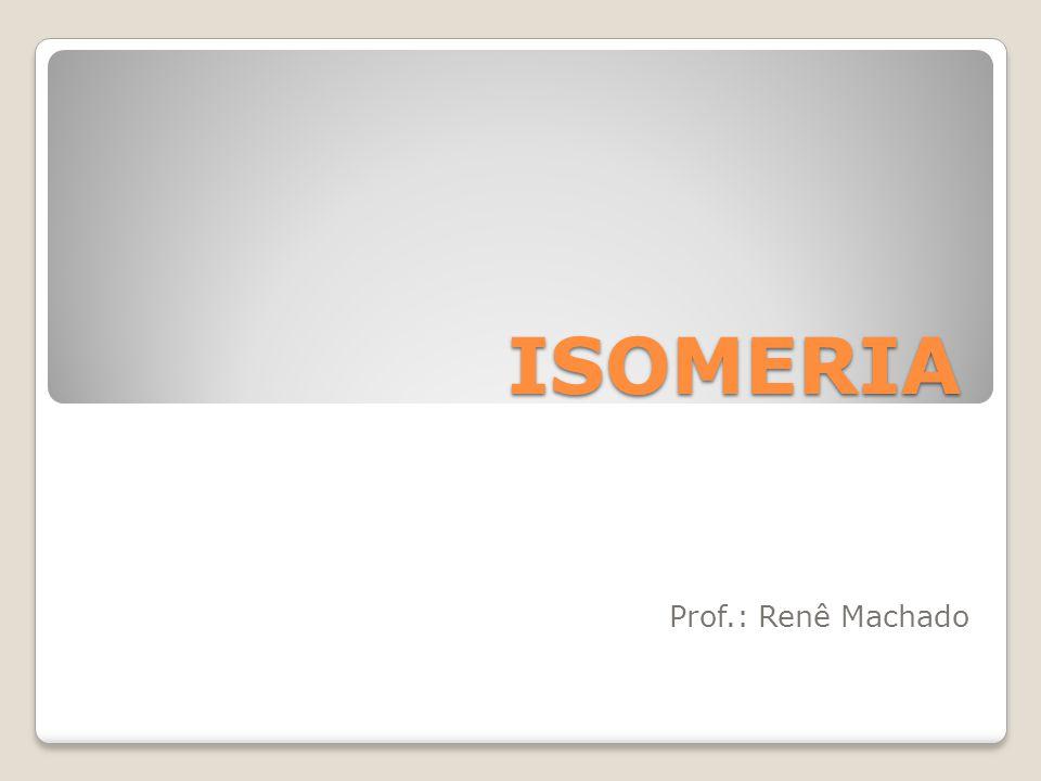 ISOMERIA Prof.: Renê Machado