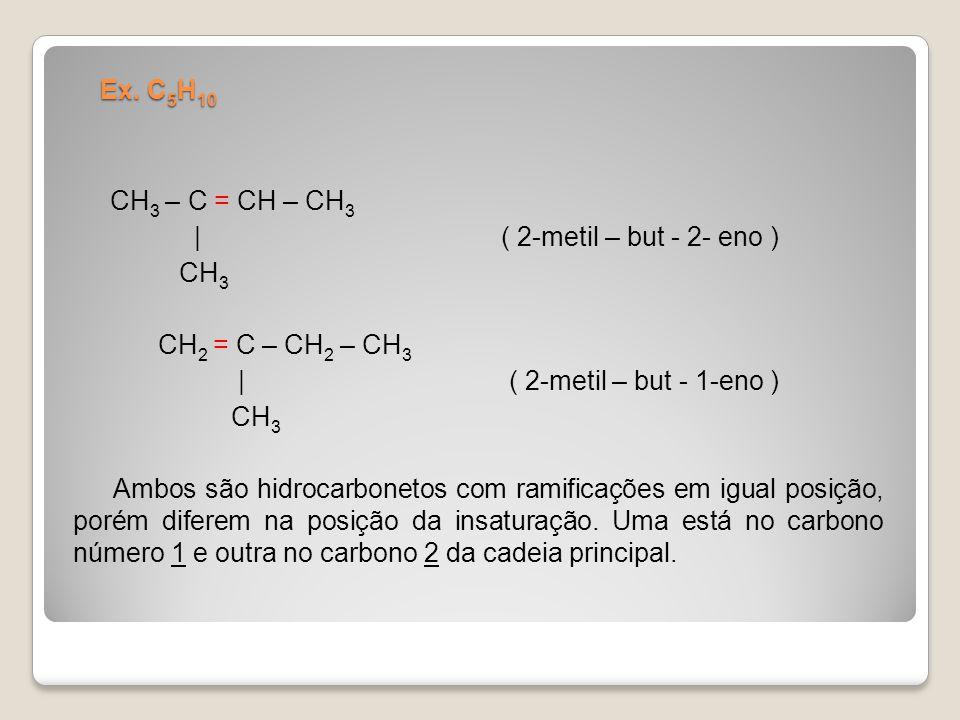 Ex. C 5 H 10 CH 3 – C = CH – CH 3 | ( 2-metil – but - 2- eno ) CH 3 CH 2 = C – CH 2 – CH 3 | ( 2-metil – but - 1-eno ) CH 3 Ambos são hidrocarbonetos