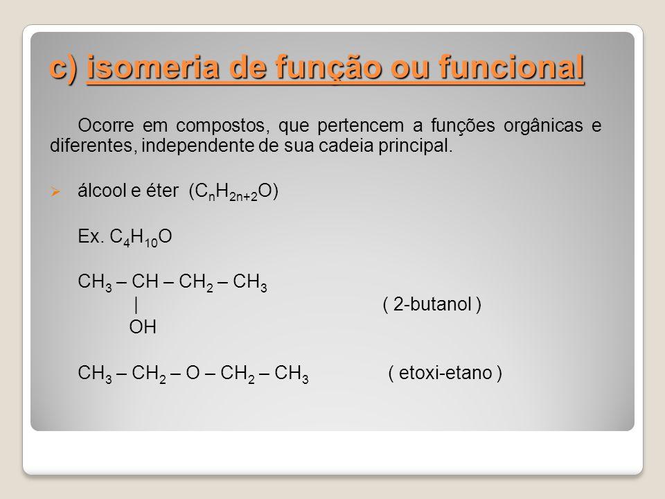 c) isomeria de função ou funcional Ocorre em compostos, que pertencem a funções orgânicas e diferentes, independente de sua cadeia principal. álcool e