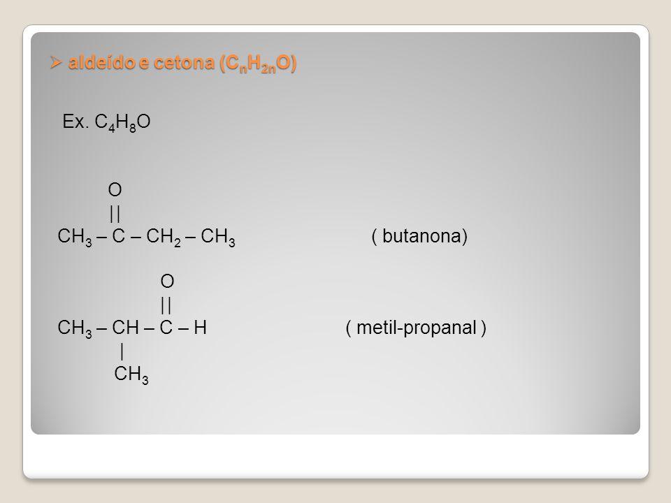 aldeído e cetona (C n H 2n O) aldeído e cetona (C n H 2n O) Ex. C 4 H 8 O O | CH 3 – C – CH 2 – CH 3 ( butanona) O | CH 3 – CH – C – H ( metil-propana
