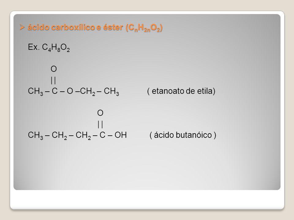 ácido carboxílico e éster (C n H 2n O 2 ) ácido carboxílico e éster (C n H 2n O 2 ) Ex. C 4 H 8 O 2 O | CH 3 – C – O –CH 2 – CH 3 ( etanoato de etila)