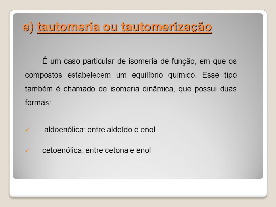 e) tautomeria ou tautomerização É um caso particular de isomeria de função, em que os compostos estabelecem um equilíbrio químico. Esse tipo também é