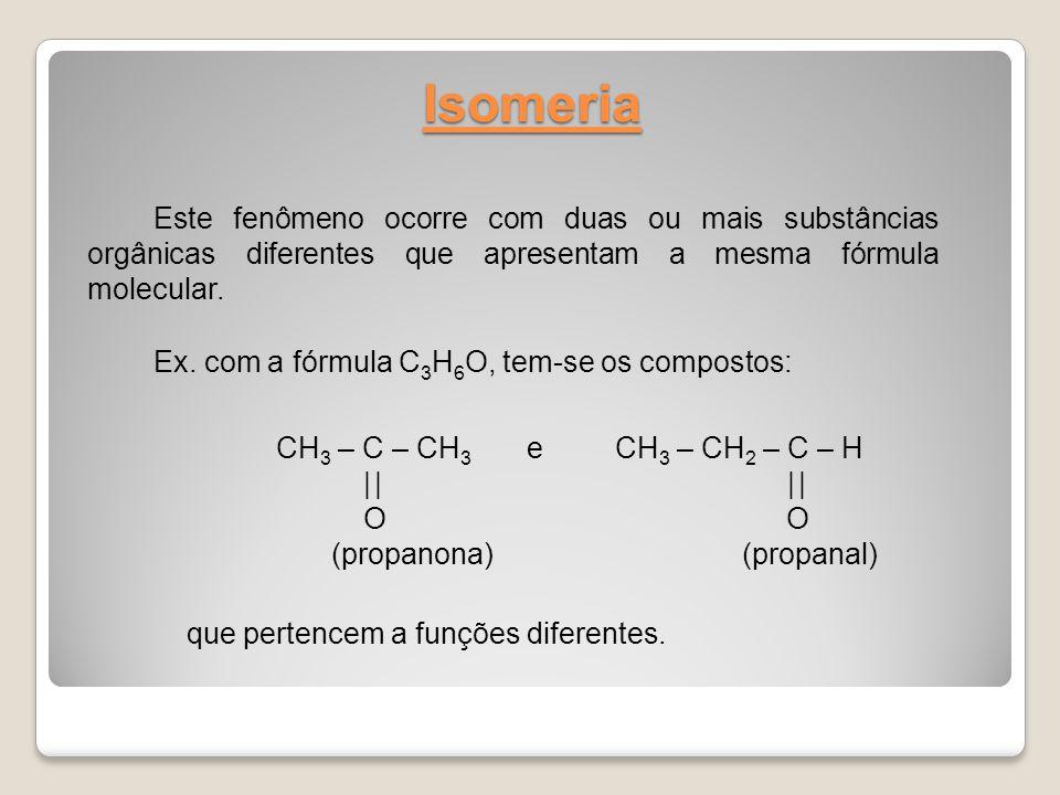 Isomeria Este fenômeno ocorre com duas ou mais substâncias orgânicas diferentes que apresentam a mesma fórmula molecular. Ex. com a fórmula C 3 H 6 O,