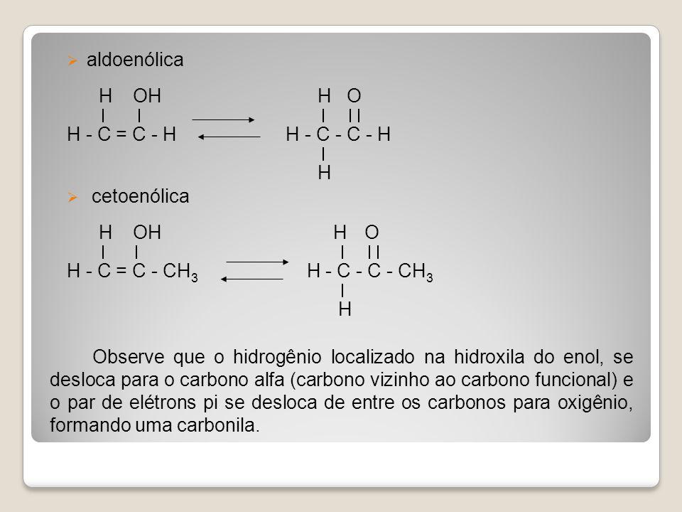 aldoenólica H OH H O H - C = C - H H - C - C - H H cetoenólica H OH H O H - C = C - CH 3 H - C - C - CH 3 H Observe que o hidrogênio localizado na hid