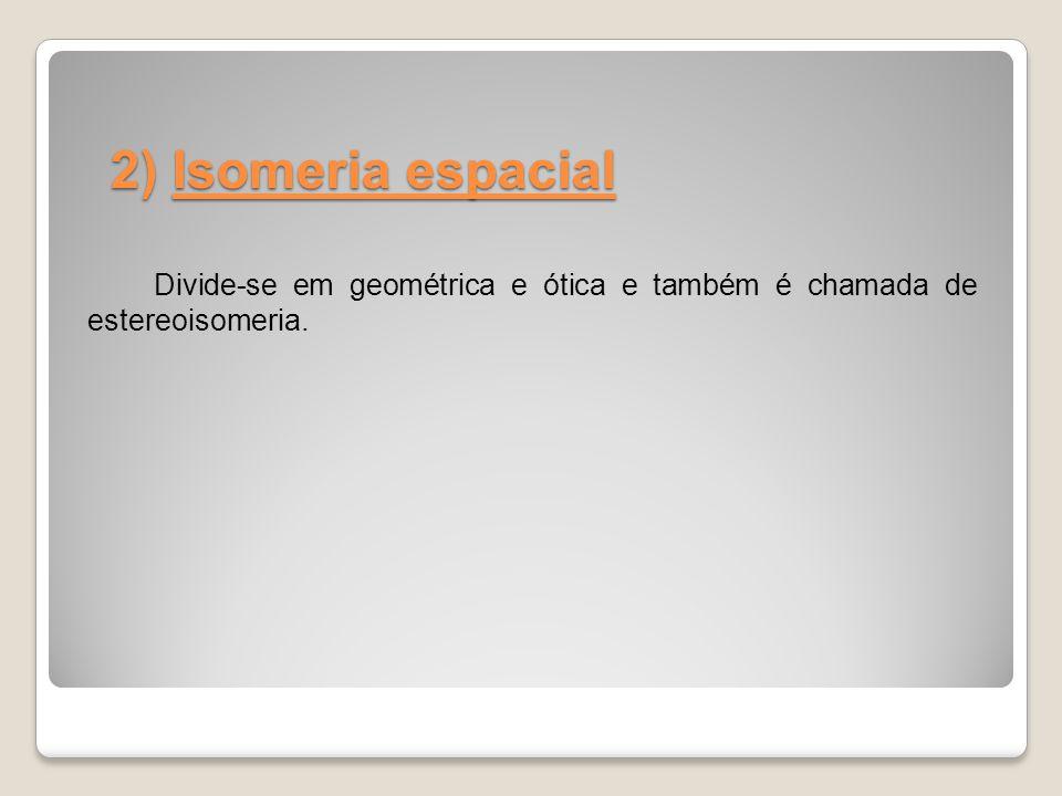 2) Isomeria espacial Divide-se em geométrica e ótica e também é chamada de estereoisomeria.