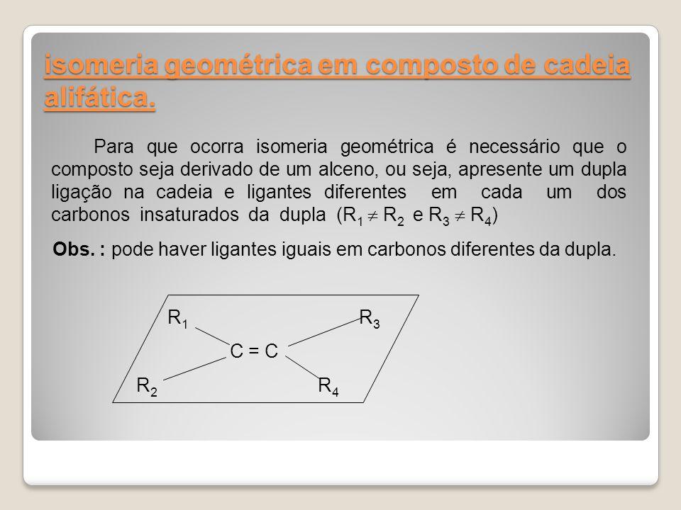 isomeria geométrica em composto de cadeia alifática. Para que ocorra isomeria geométrica é necessário que o composto seja derivado de um alceno, ou se