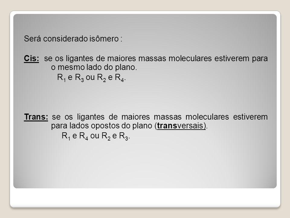 Será considerado isômero : Cis: se os ligantes de maiores massas moleculares estiverem para o mesmo lado do plano. R 1 e R 3 ou R 2 e R 4. Trans: se o
