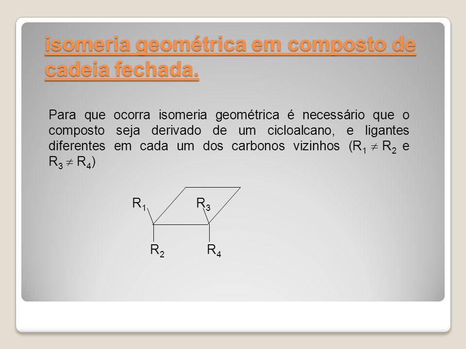isomeria geométrica em composto de cadeia fechada. Para que ocorra isomeria geométrica é necessário que o composto seja derivado de um cicloalcano, e