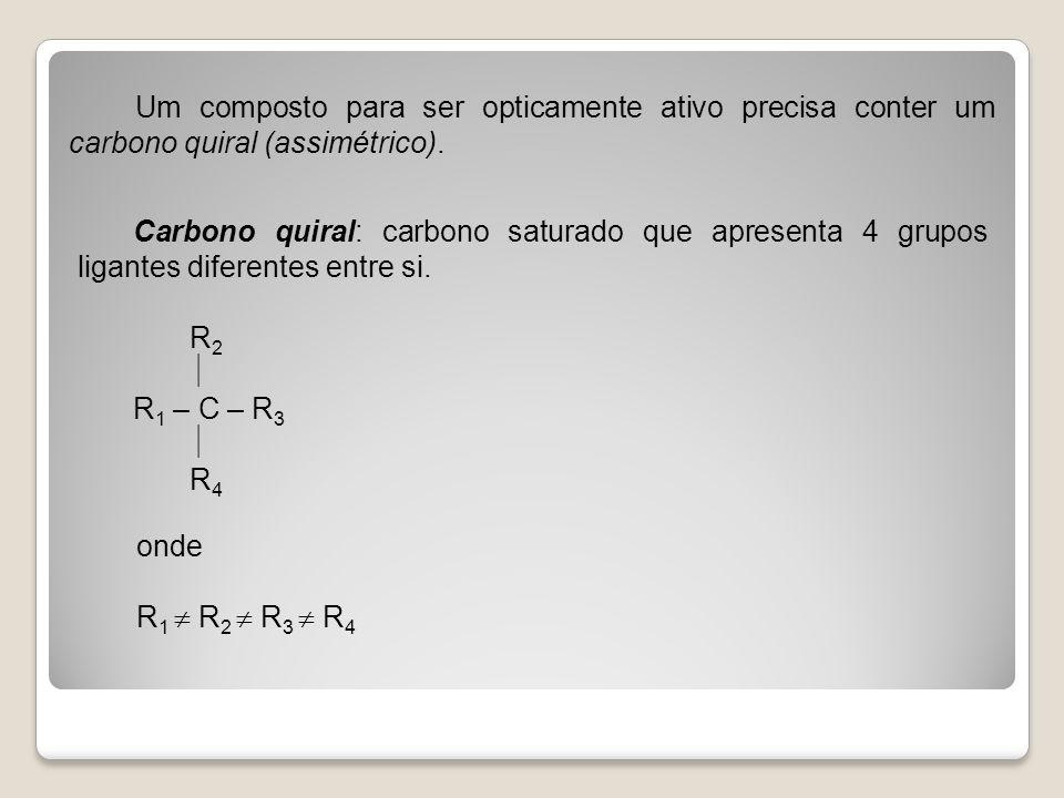 Um composto para ser opticamente ativo precisa conter um carbono quiral (assimétrico). Carbono quiral: carbono saturado que apresenta 4 grupos ligante