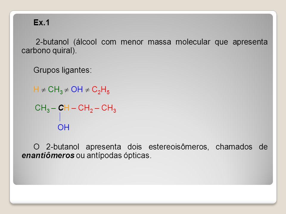Ex.1 2-butanol (álcool com menor massa molecular que apresenta carbono quiral). Grupos ligantes: H CH 3 OH C 2 H 5 CH 3 – CH – CH 2 – CH 3 OH O 2-buta