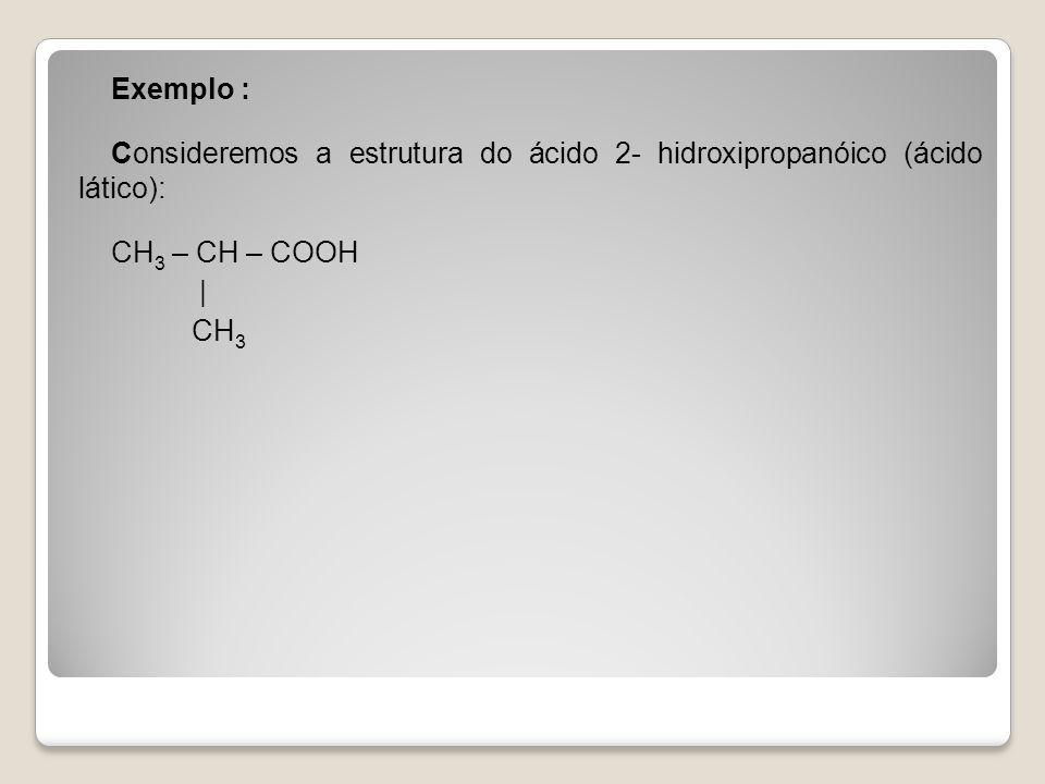 Exemplo : Consideremos a estrutura do ácido 2- hidroxipropanóico (ácido lático): CH 3 – CH – COOH | CH 3