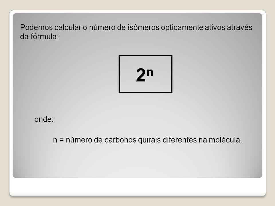 Podemos calcular o número de isômeros opticamente ativos através da fórmula: 2 n onde: n = número de carbonos quirais diferentes na molécula.