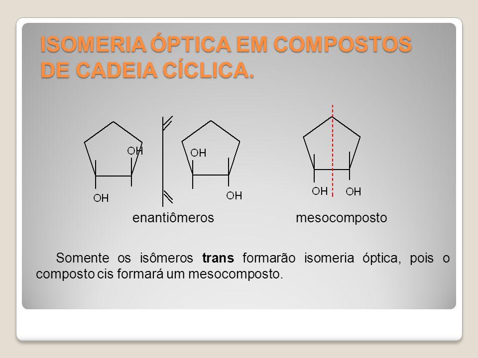 ISOMERIA ÓPTICA EM COMPOSTOS DE CADEIA CÍCLICA. Somente os isômeros trans formarão isomeria óptica, pois o composto cis formará um mesocomposto. enant