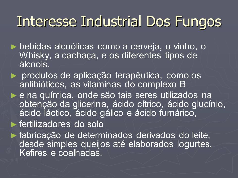 Interesse Industrial Dos Fungos bebidas alcoólicas como a cerveja, o vinho, o Whisky, a cachaça, e os diferentes tipos de álcoois. produtos de aplicaç
