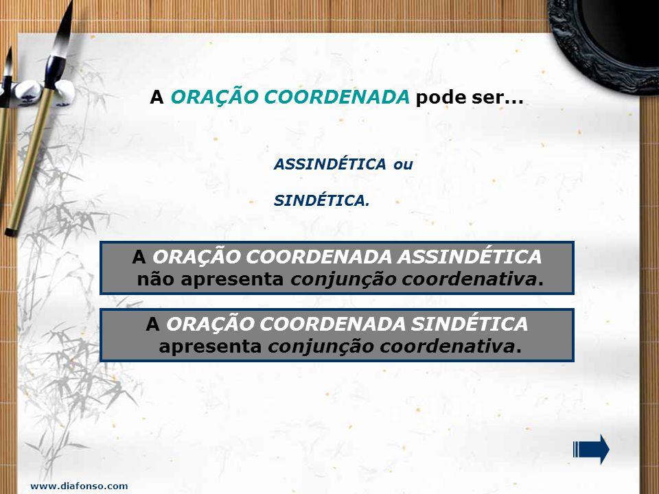 www.diafonso.com A ORAÇÃO em um período COMPOSTO POR COORDENAÇÃO pode ser... coordenada assindética. X subordinada. Quais as respostas? Não se esqueça