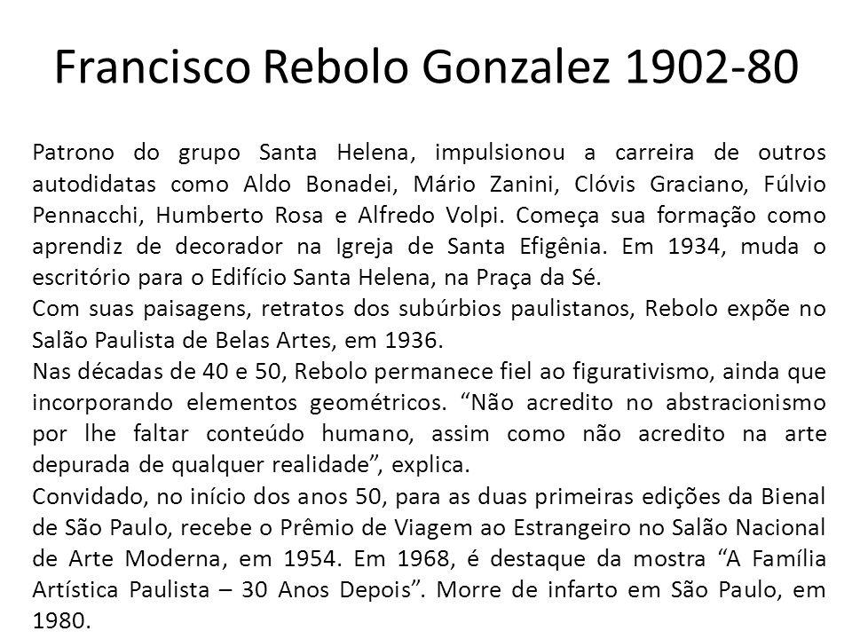 Francisco Rebolo Gonzalez 1902-80 Patrono do grupo Santa Helena, impulsionou a carreira de outros autodidatas como Aldo Bonadei, Mário Zanini, Clóvis Graciano, Fúlvio Pennacchi, Humberto Rosa e Alfredo Volpi.