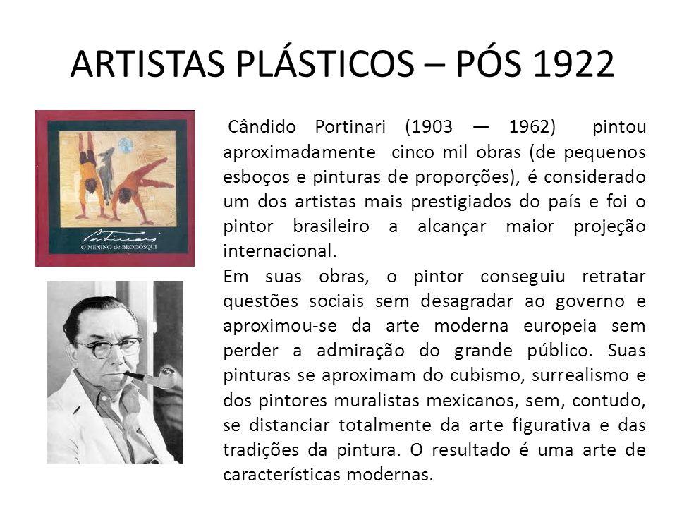 ARTISTAS PLÁSTICOS – PÓS 1922 Cândido Portinari (1903 1962) pintou aproximadamente cinco mil obras (de pequenos esboços e pinturas de proporções), é considerado um dos artistas mais prestigiados do país e foi o pintor brasileiro a alcançar maior projeção internacional.