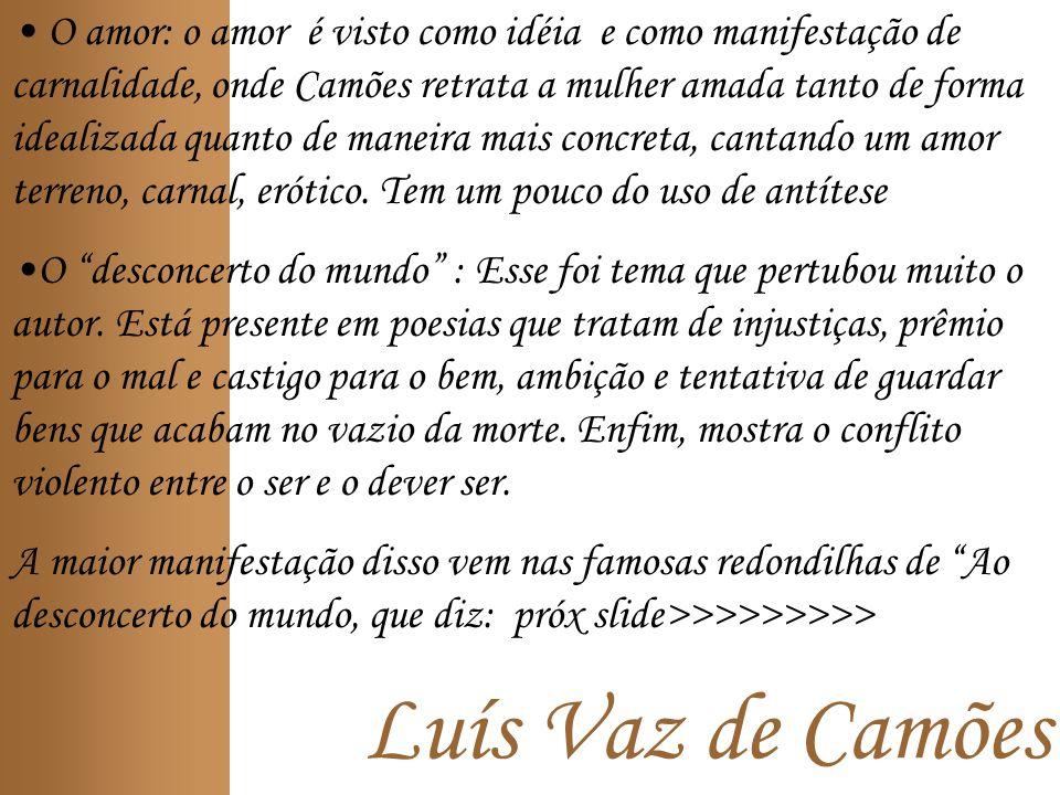Luís Vaz de Camões O amor: o amor é visto como idéia e como manifestação de carnalidade, onde Camões retrata a mulher amada tanto de forma idealizada quanto de maneira mais concreta, cantando um amor terreno, carnal, erótico.