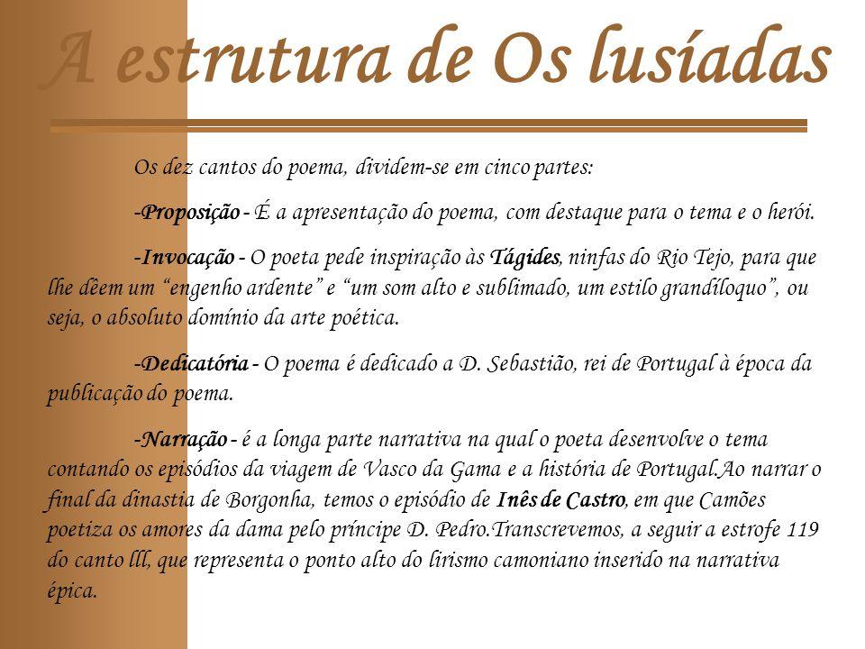 A estrutura de Os lusíadas Os dez cantos do poema, dividem-se em cinco partes: -Proposição - É a apresentação do poema, com destaque para o tema e o herói.