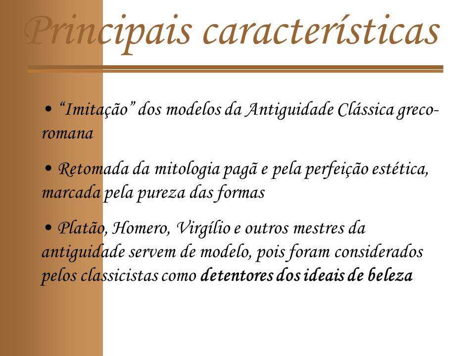 Principais características Imitação dos modelos da Antiguidade Clássica greco- romana Retomada da mitologia pagã e pela perfeição estética, marcada pela pureza das formas Platão, Homero, Virgílio e outros mestres da antiguidade servem de modelo, pois foram considerados pelos classicistas como detentores dos ideais de beleza