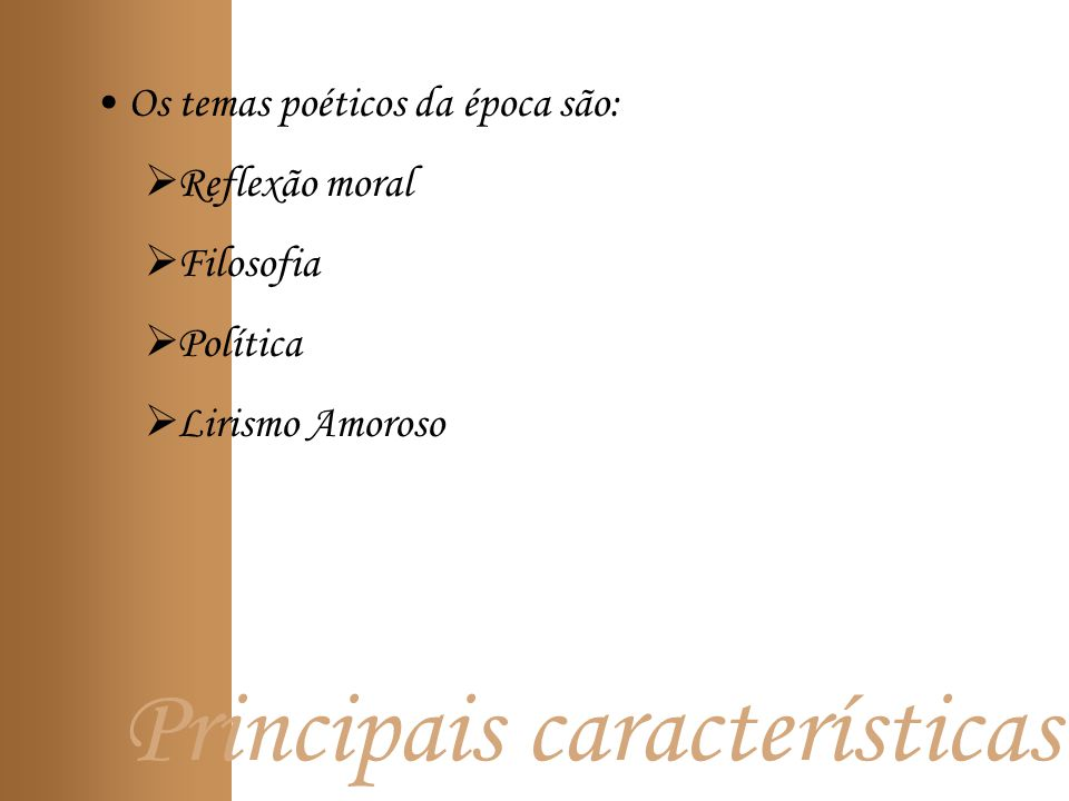 Principais características Os temas poéticos da época são: Reflexão moral Filosofia Política Lirismo Amoroso