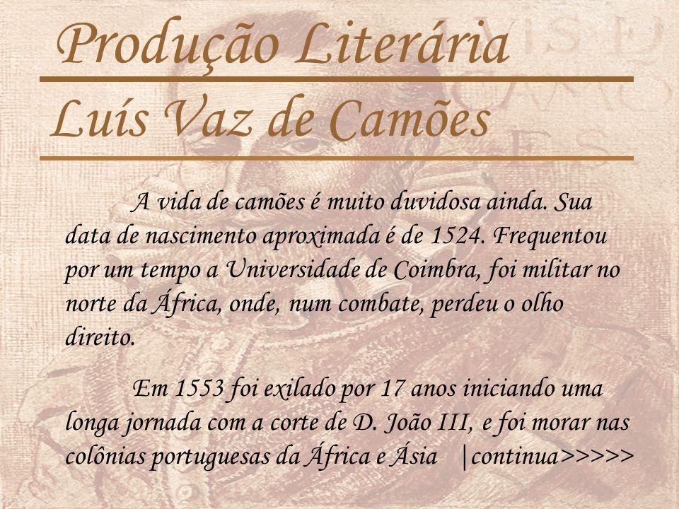 Produção Literária Luís Vaz de Camões A vida de camões é muito duvidosa ainda.