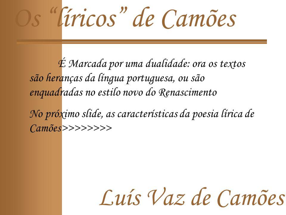Os líricos de Camões É Marcada por uma dualidade: ora os textos são heranças da língua portuguesa, ou são enquadradas no estilo novo do Renascimento No próximo slide, as características da poesia lírica de Camões>>>>>>>>