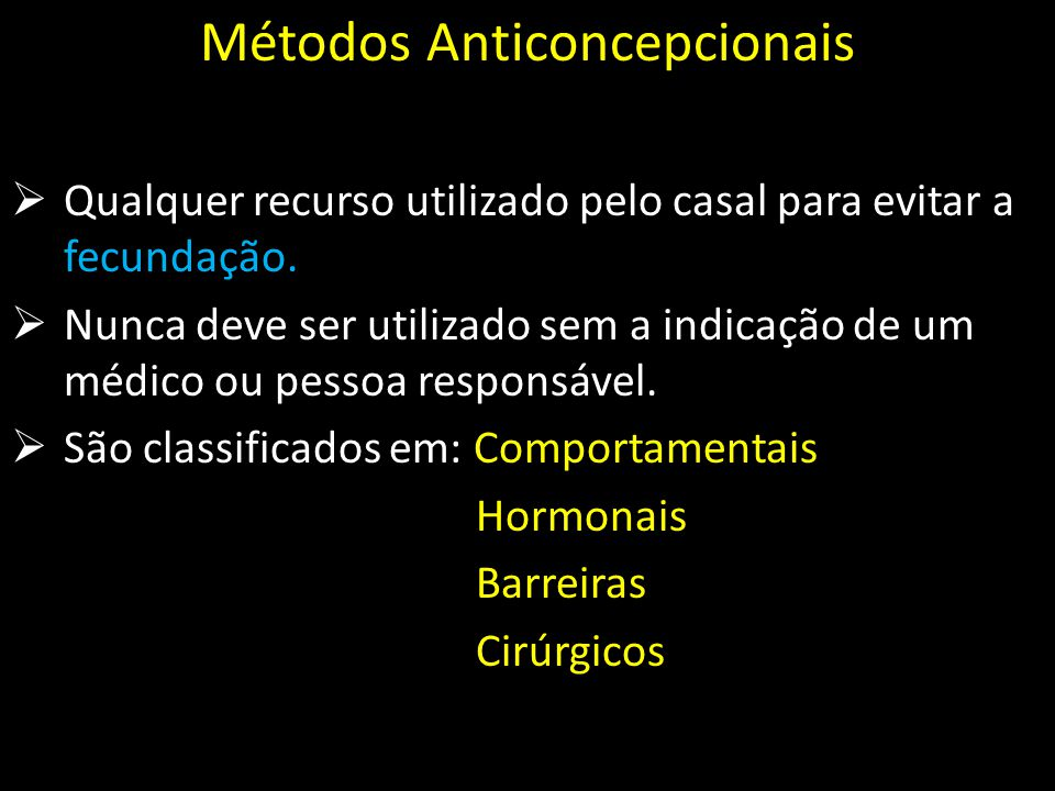 Métodos Anticoncepcionais Qualquer recurso utilizado pelo casal para evitar a fecundação. Nunca deve ser utilizado sem a indicação de um médico ou pes