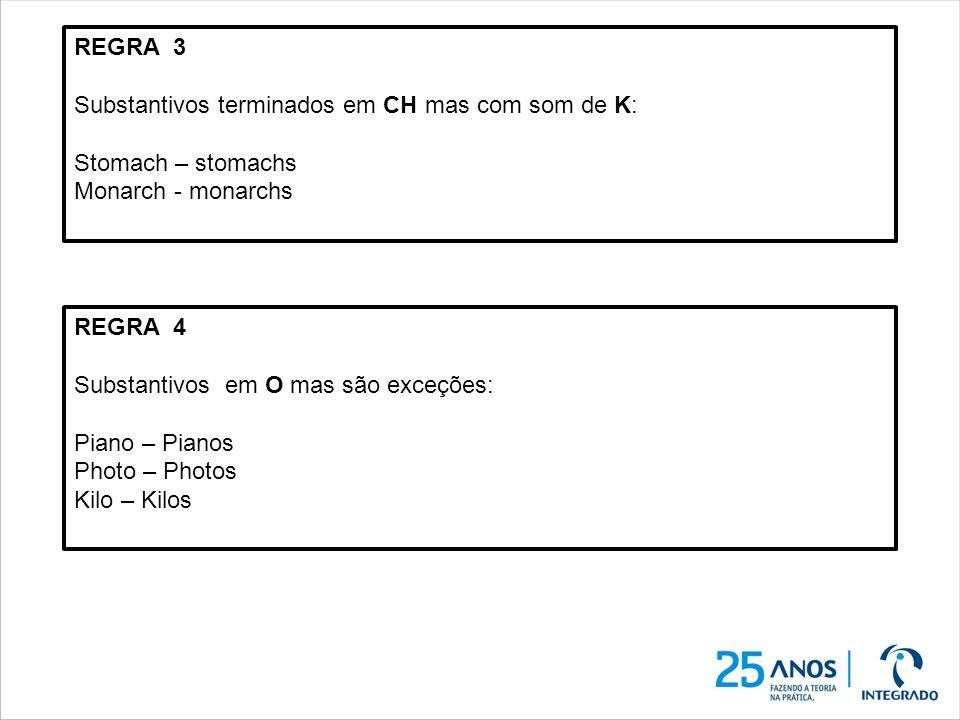 REGRA 3 Substantivos terminados em CH mas com som de K: Stomach – stomachs Monarch - monarchs REGRA 4 Substantivos em O mas são exceções: Piano – Pian