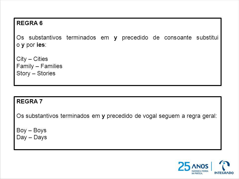 REGRA 6 Os substantivos terminados em y precedido de consoante substitui o y por ies: City – Cities Family – Families Story – Stories REGRA 7 Os subst