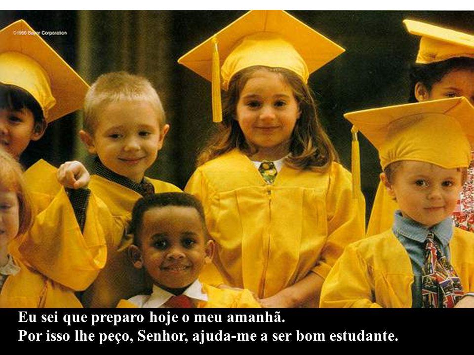 Eu sei que preparo hoje o meu amanhã. Por isso lhe peço, Senhor, ajuda-me a ser bom estudante.