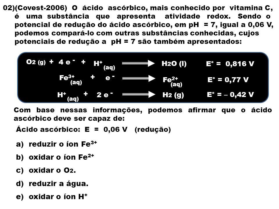 02)(Covest-2006) O ácido ascórbico, mais conhecido por vitamina C, é uma substância que apresenta atividade redox.