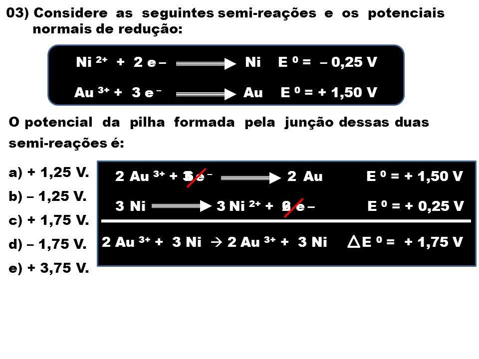 03) Considere as seguintes semi-reações e os potenciais normais de redução: O potencial da pilha formada pela junção dessas duas semi-reações é: a) + 1,25 V.