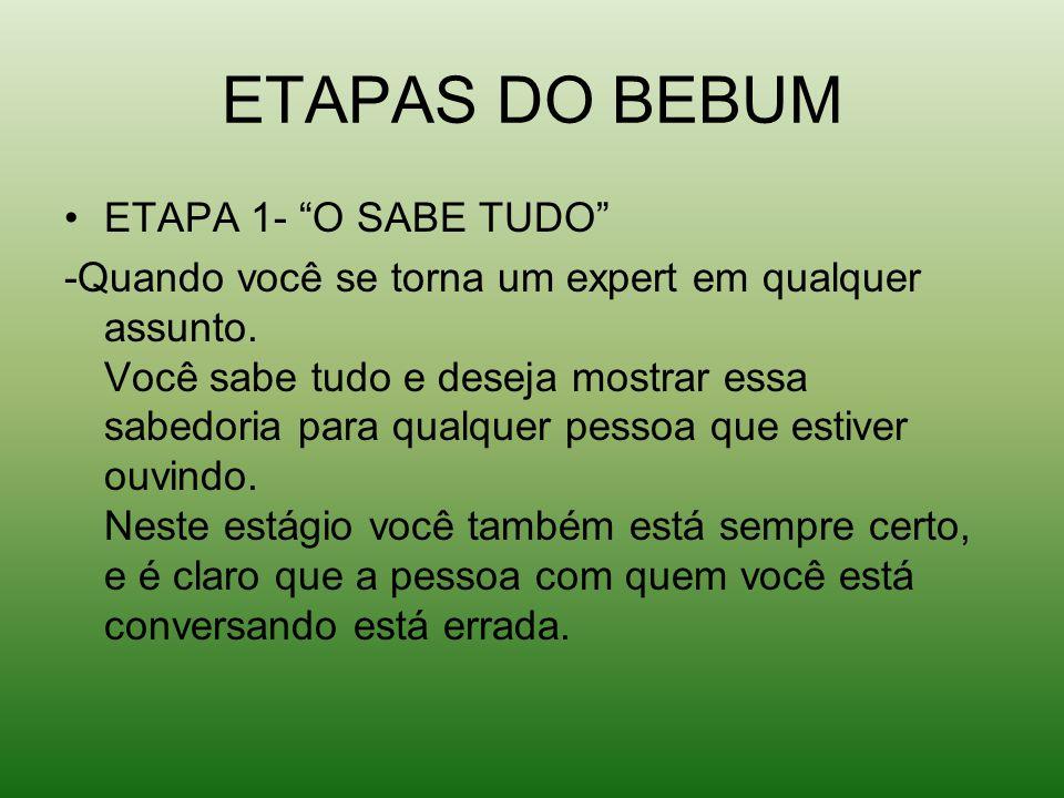 ETAPAS DO BEBUM ETAPA 1- O SABE TUDO -Quando você se torna um expert em qualquer assunto.