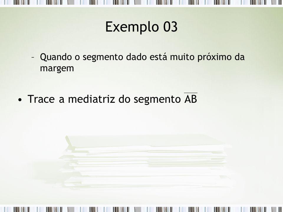 Exemplo 03 –Quando o segmento dado está muito próximo da margem Trace a mediatriz do segmento AB