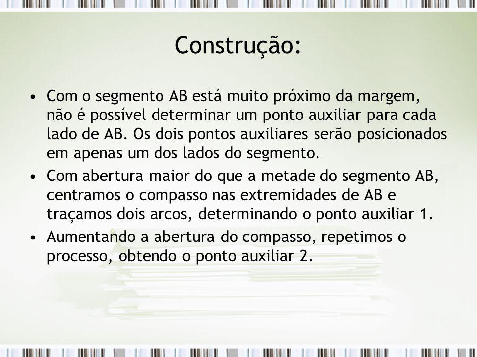 Construção: Com o segmento AB está muito próximo da margem, não é possível determinar um ponto auxiliar para cada lado de AB. Os dois pontos auxiliare