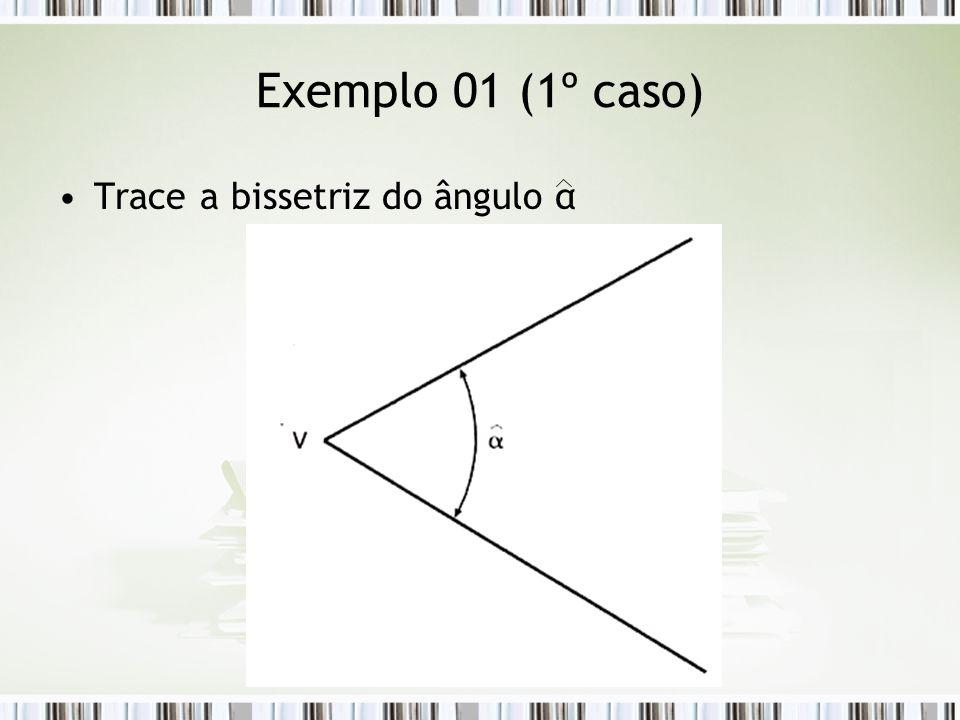 Exemplo 01 (1º caso) Trace a bissetriz do ângulo α