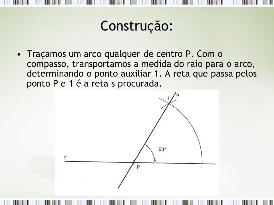 Construção: Traçamos um arco qualquer de centro P. Com o compasso, transportamos a medida do raio para o arco, determinando o ponto auxiliar 1. A reta