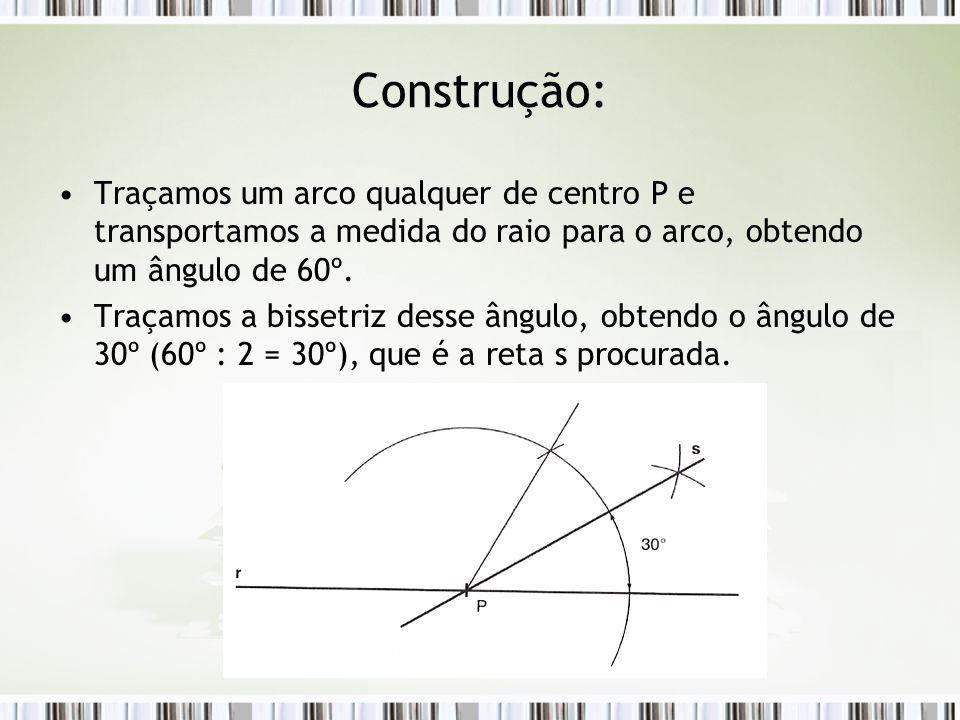 Construção: Traçamos um arco qualquer de centro P e transportamos a medida do raio para o arco, obtendo um ângulo de 60º. Traçamos a bissetriz desse â